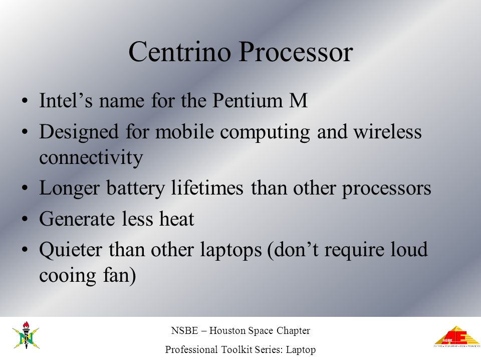 NSBE – Houston Space Chapter Professional Toolkit Series: Laptop Centrino Processor Intels name for the Pentium M Designed for mobile computing and wireless connectivity Longer battery lifetimes than other processors Generate less heat Quieter than other laptops (dont require loud cooing fan)
