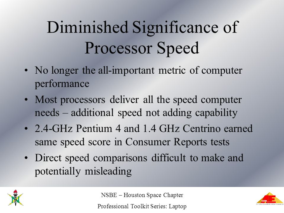 NSBE – Houston Space Chapter Professional Toolkit Series: Laptop Diminished Significance of Processor Speed No longer the all-important metric of computer performance Most processors deliver all the speed computer needs – additional speed not adding capability 2.4-GHz Pentium 4 and 1.4 GHz Centrino earned same speed score in Consumer Reports tests Direct speed comparisons difficult to make and potentially misleading