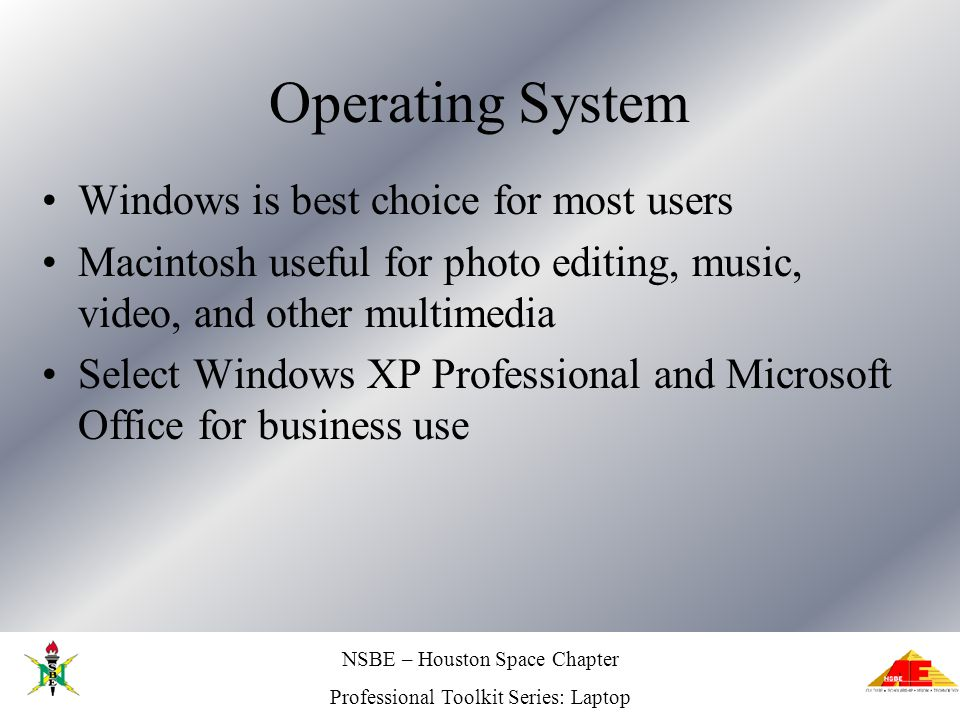NSBE – Houston Space Chapter Professional Toolkit Series: Laptop Operating System Windows is best choice for most users Macintosh useful for photo edi