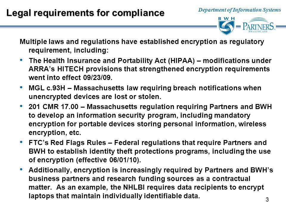 Department of Information Systems 3 Legal requirements for compliance Multiple laws and regulations have established encryption as regulatory requirement, including: The Health Insurance and Portability Act (HIPAA) – modifications under ARRAs HITECH provisions that strengthened encryption requirements went into effect 09/23/09.