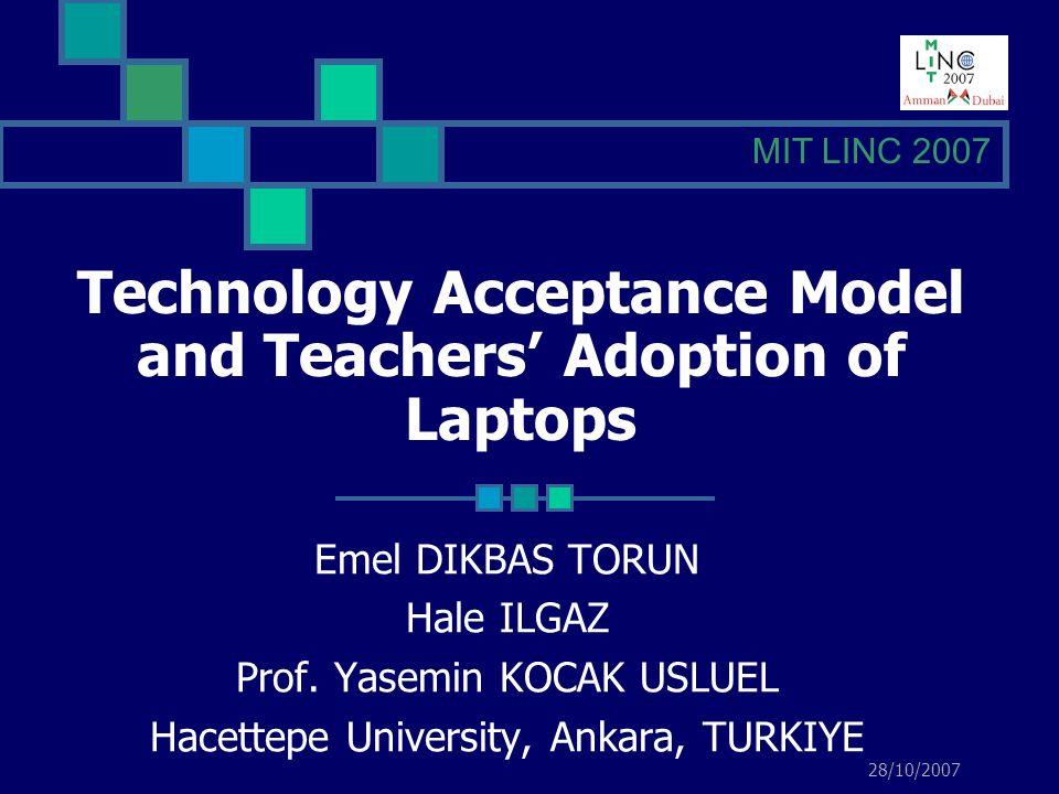 Technology Acceptance Model and Teachers Adoption of Laptops from Hacettepe University, Ankara, TURKIYE / MIT LINC 2007 Use of laptops in e-learning applications Computers role in E-learning technologies Enhancing the skills of teachers INTRODUCTION This qualitative study investigates the teachers perceptions of their adoption of laptops as an innovation within the Technology Acceptance Model (TAM) framework and E-learning.