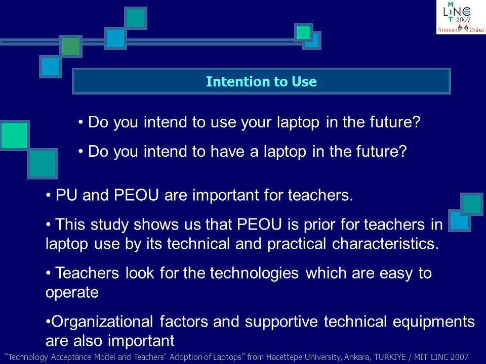 Technology Acceptance Model and Teachers Adoption of Laptops from Hacettepe University, Ankara, TURKIYE / MIT LINC 2007 Intention to Use Do you intend to use your laptop in the future.