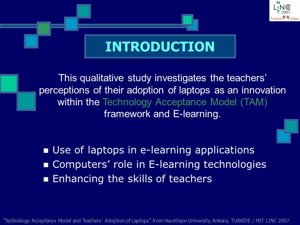 Technology Acceptance Model and Teachers Adoption of Laptops from Hacettepe University, Ankara, TURKIYE / MIT LINC 2007 External Variables Perceived usefulness Attitude Towards Perceived ease of use Behavioral Intention to use Actual System Use Technology Acceptance Model (TAM)
