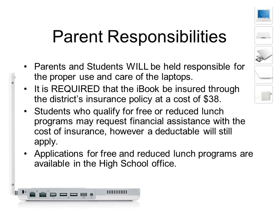 Parent Responsibilities Parents and Students WILL be held responsible for the proper use and care of the laptops.