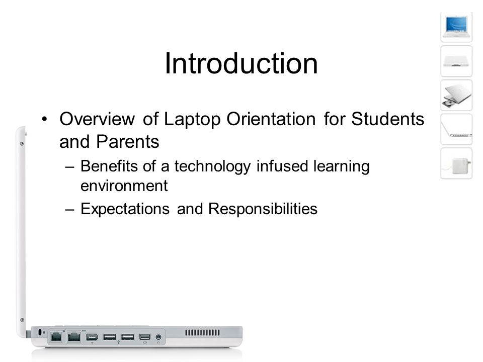 Introduction Overview of Laptop Orientation for Students and Parents –Benefits of a technology infused learning environment –Expectations and Responsibilities