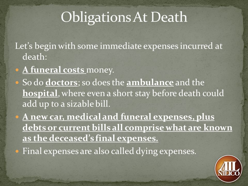 Lets begin with some immediate expenses incurred at death: A funeral costs money. So do doctors; so does the ambulance and the hospital, where even a