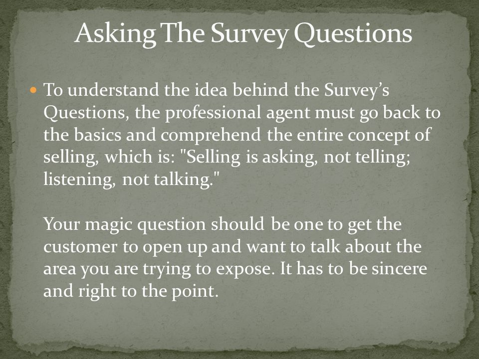 To understand the idea behind the Surveys Questions, the professional agent must go back to the basics and comprehend the entire concept of selling, w