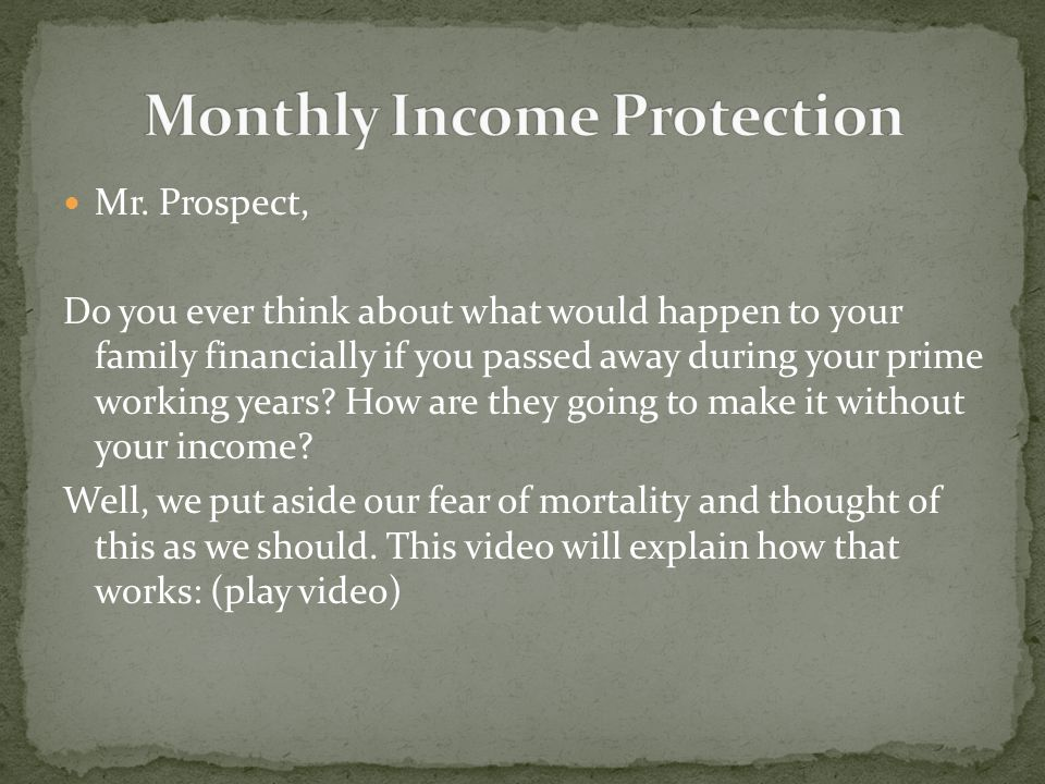Mr. Prospect, Do you ever think about what would happen to your family financially if you passed away during your prime working years? How are they go