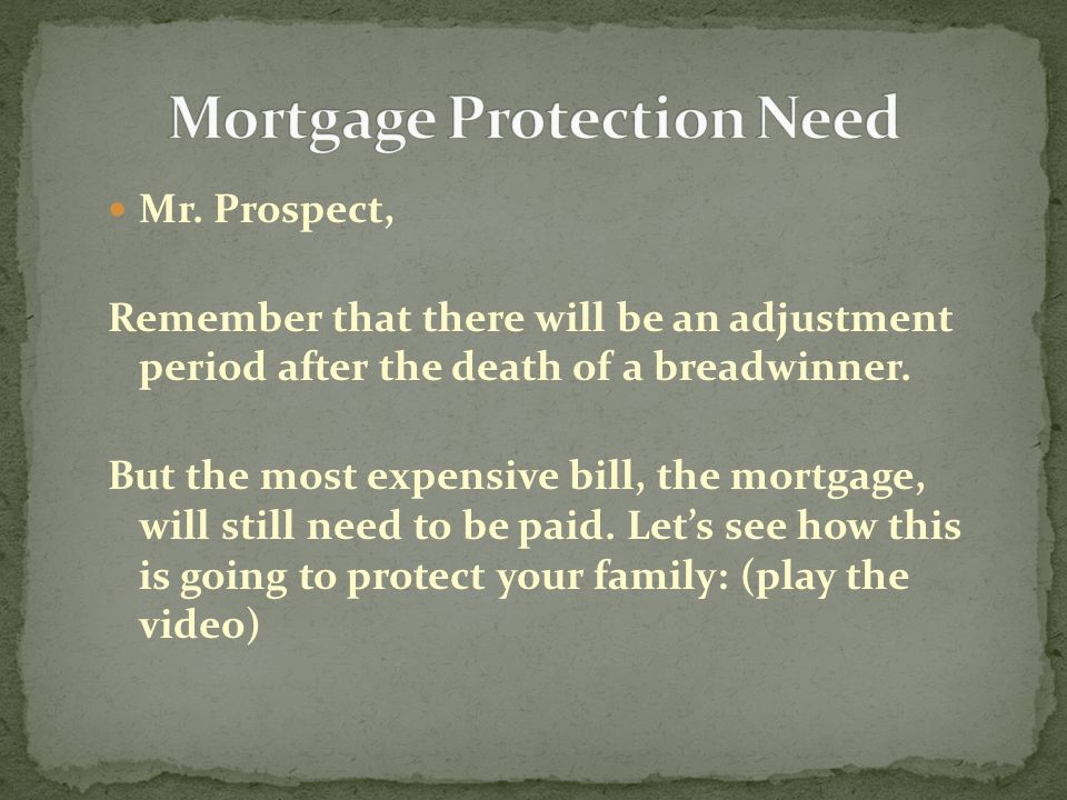 Mr. Prospect, Remember that there will be an adjustment period after the death of a breadwinner. But the most expensive bill, the mortgage, will still