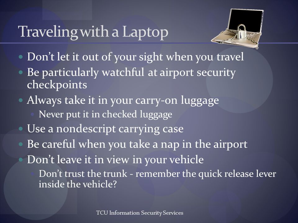 TCU Information Security Services Traveling with a Laptop Dont let it out of your sight when you travel Be particularly watchful at airport security c