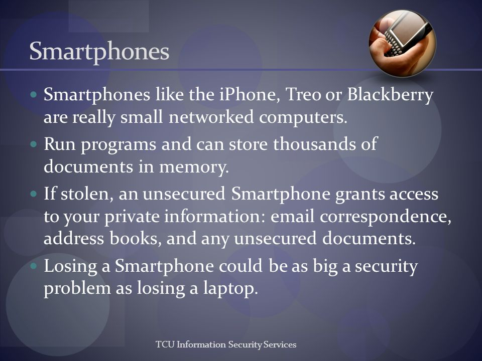 TCU Information Security Services Smartphones Smartphones like the iPhone, Treo or Blackberry are really small networked computers. Run programs and c