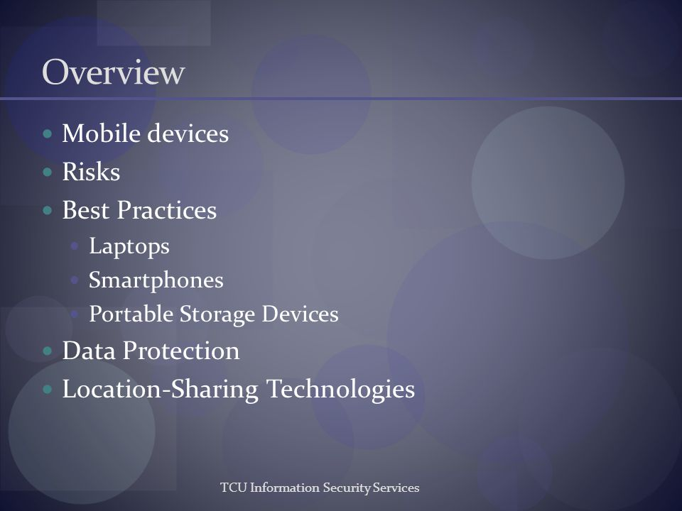 Overview Mobile devices Risks Best Practices Laptops Smartphones Portable Storage Devices Data Protection Location-Sharing Technologies TCU Informatio
