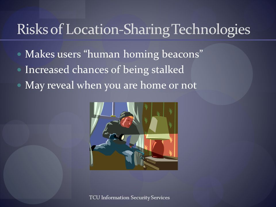 TCU Information Security Services Risks of Location-Sharing Technologies Makes users human homing beacons Increased chances of being stalked May revea