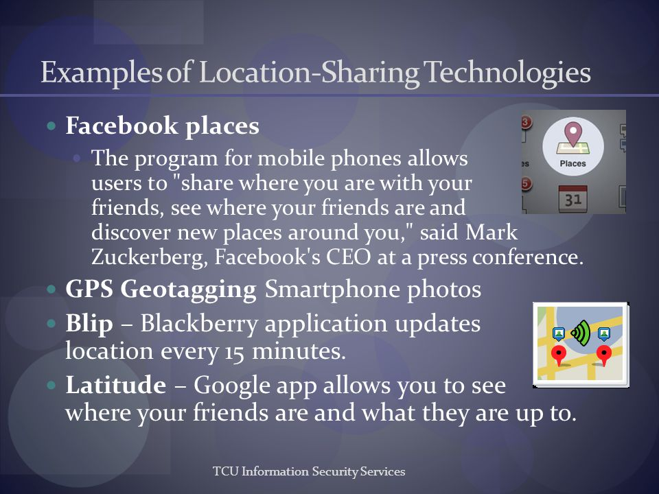 TCU Information Security Services Examples of Location-Sharing Technologies Facebook places The program for mobile phones allows users to