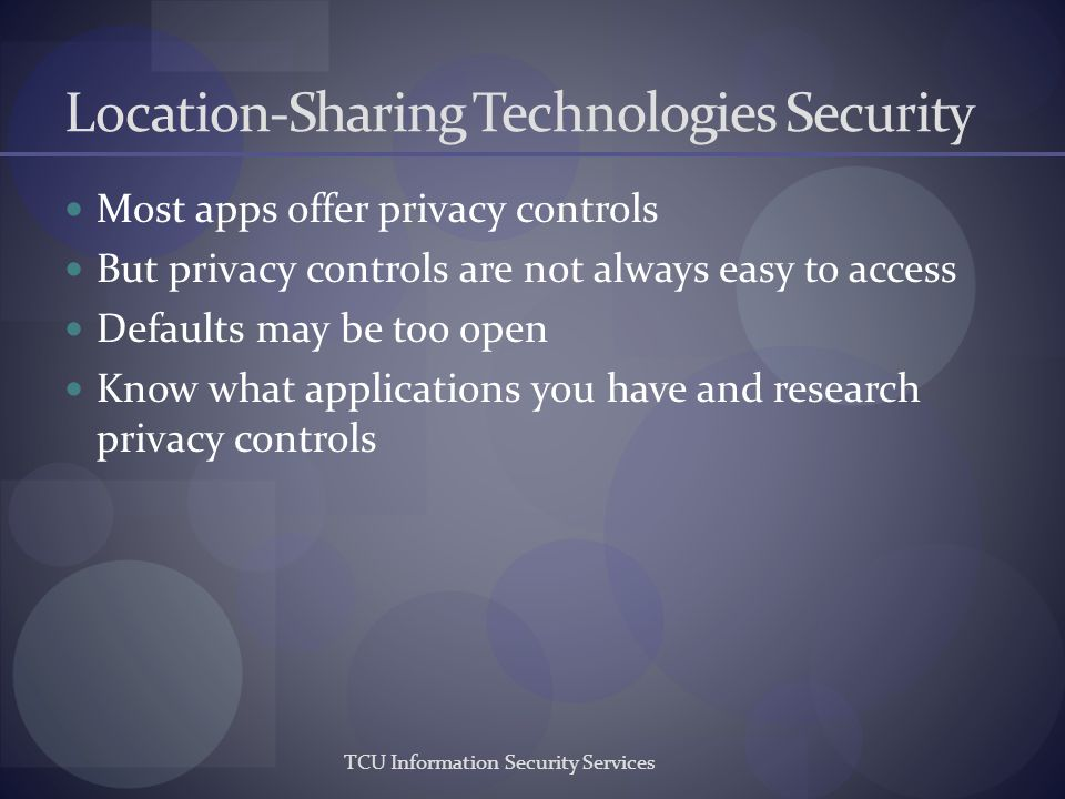 TCU Information Security Services Location-Sharing Technologies Security Most apps offer privacy controls But privacy controls are not always easy to