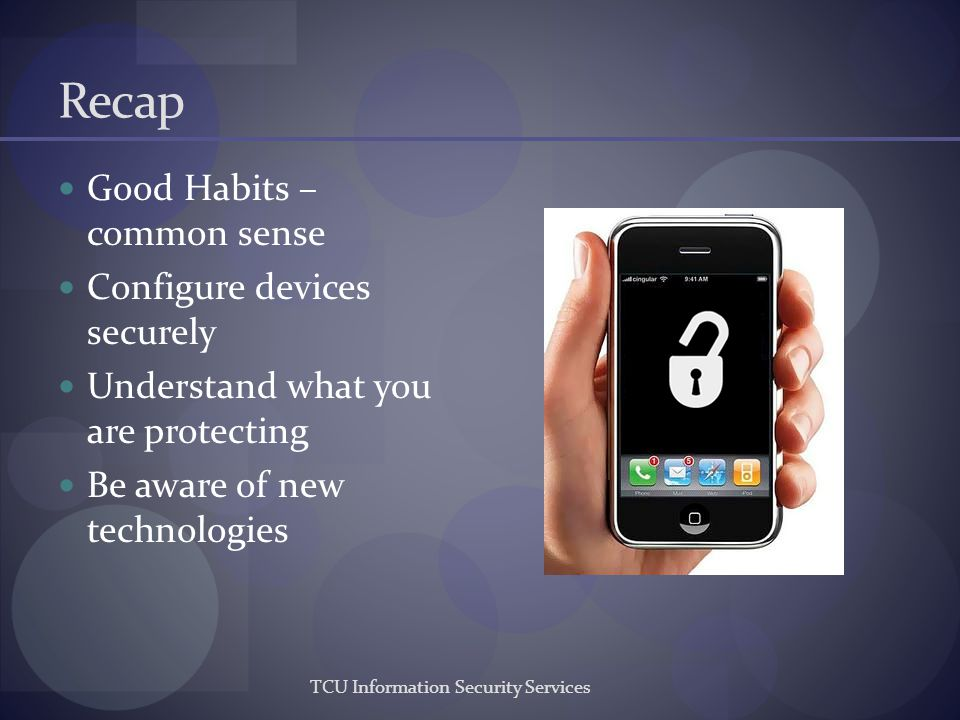 Recap Good Habits – common sense Configure devices securely Understand what you are protecting Be aware of new technologies TCU Information Security S
