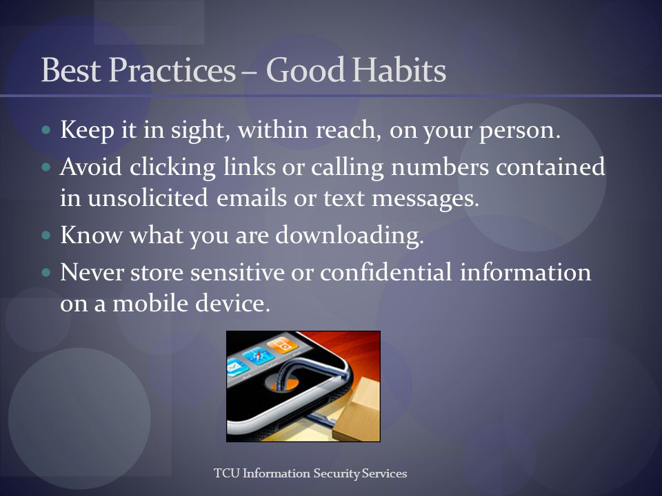 TCU Information Security Services Best Practices – Good Habits Keep it in sight, within reach, on your person. Avoid clicking links or calling numbers