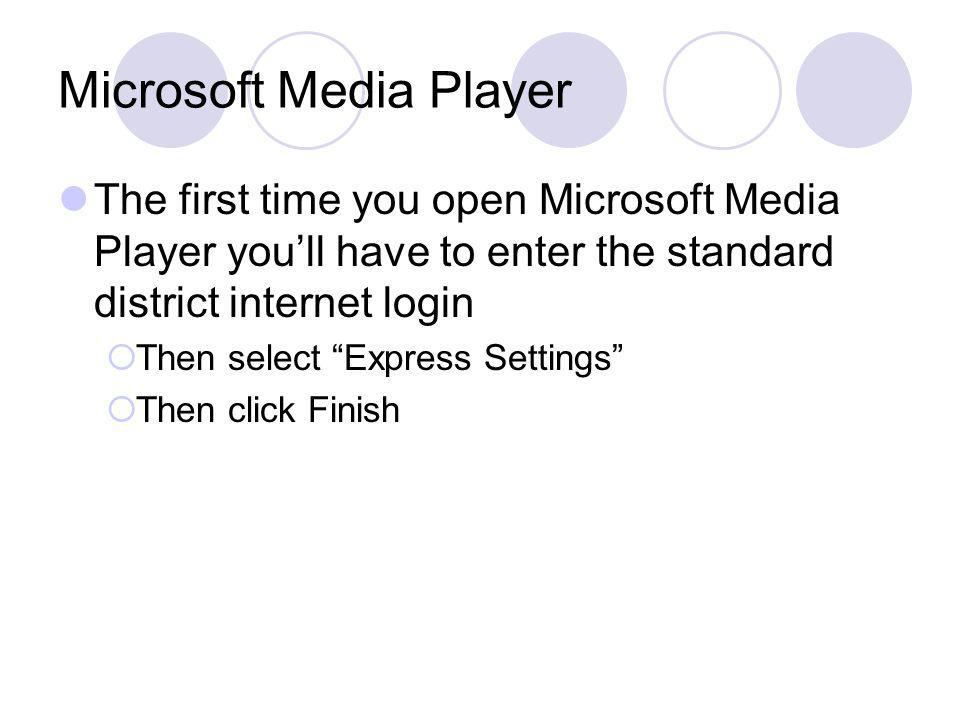 Microsoft Media Player The first time you open Microsoft Media Player youll have to enter the standard district internet login Then select Express Settings Then click Finish
