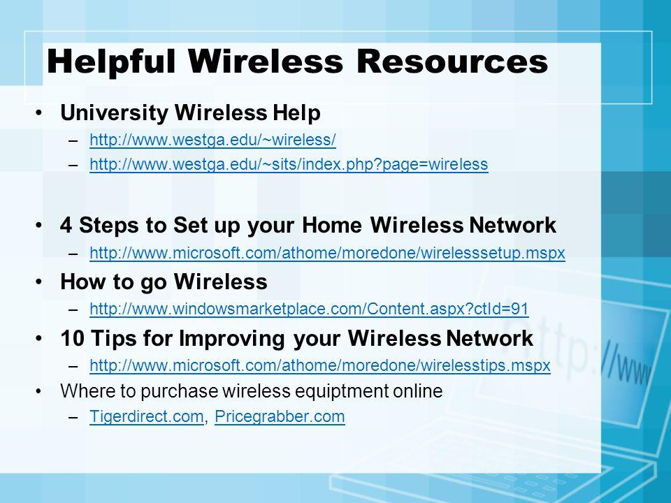 Helpful Wireless Resources University Wireless Help –http://www.westga.edu/~wireless/http://www.westga.edu/~wireless/ –http://www.westga.edu/~sits/index.php page=wirelesshttp://www.westga.edu/~sits/index.php page=wireless 4 Steps to Set up your Home Wireless Network –http://www.microsoft.com/athome/moredone/wirelesssetup.mspxhttp://www.microsoft.com/athome/moredone/wirelesssetup.mspx How to go Wireless –http://www.windowsmarketplace.com/Content.aspx ctId=91http://www.windowsmarketplace.com/Content.aspx ctId=91 10 Tips for Improving your Wireless Network –http://www.microsoft.com/athome/moredone/wirelesstips.mspxhttp://www.microsoft.com/athome/moredone/wirelesstips.mspx Where to purchase wireless equiptment online –Tigerdirect.com, Pricegrabber.comTigerdirect.comPricegrabber.com