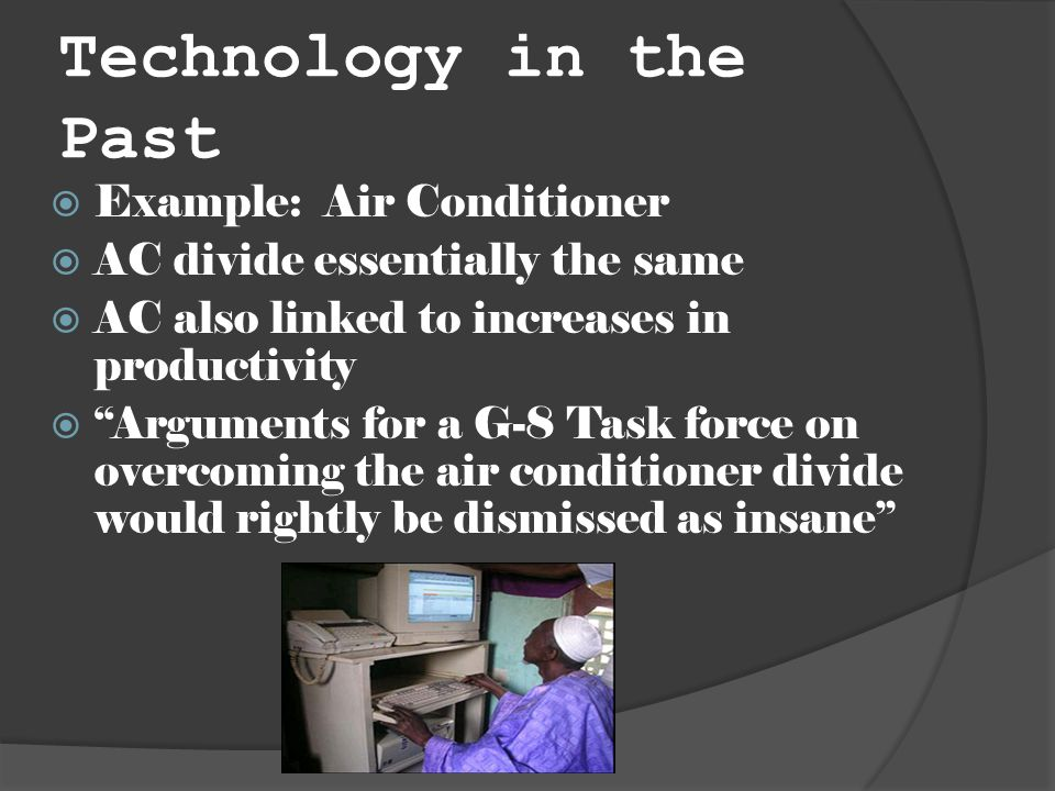 Technology in the Past Example: Air Conditioner AC divide essentially the same AC also linked to increases in productivity Arguments for a G-8 Task force on overcoming the air conditioner divide would rightly be dismissed as insane