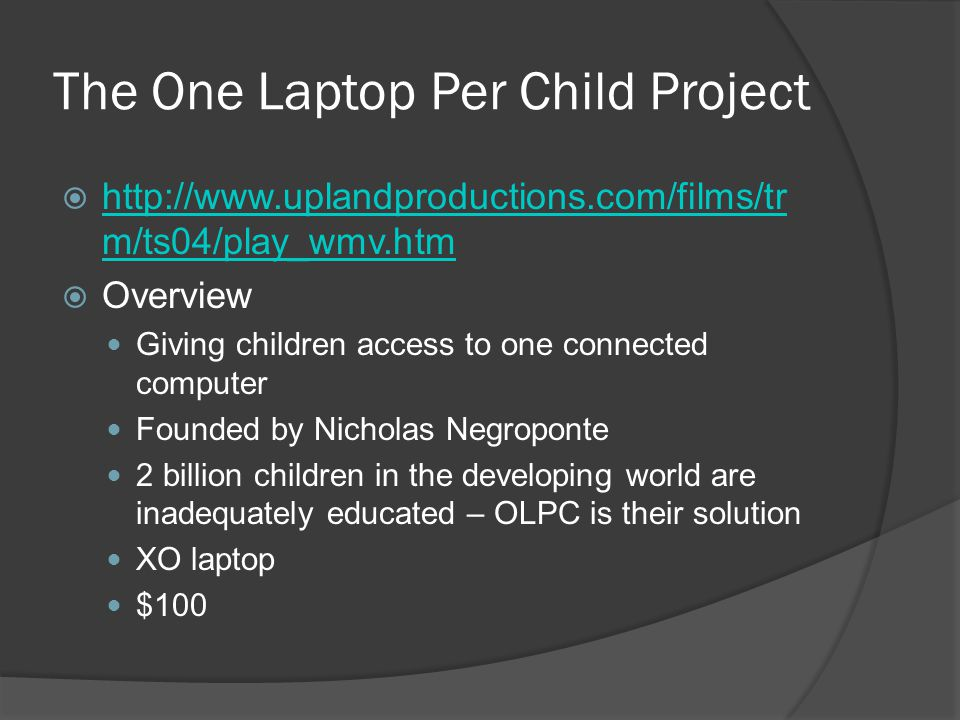 The One Laptop Per Child Project http://www.uplandproductions.com/films/tr m/ts04/play_wmv.htm http://www.uplandproductions.com/films/tr m/ts04/play_wmv.htm Overview Giving children access to one connected computer Founded by Nicholas Negroponte 2 billion children in the developing world are inadequately educated – OLPC is their solution XO laptop $100