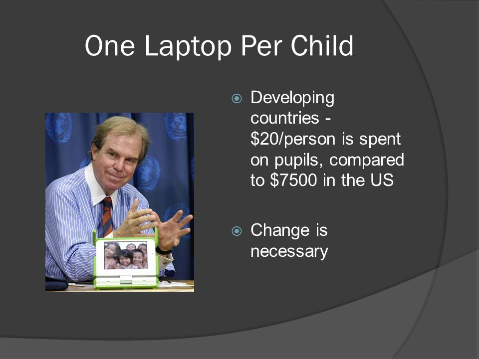One Laptop Per Child Developing countries - $20/person is spent on pupils, compared to $7500 in the US Change is necessary
