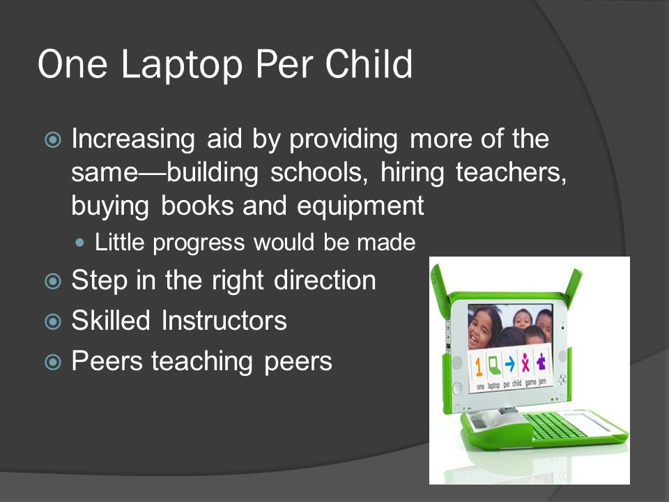 One Laptop Per Child Increasing aid by providing more of the samebuilding schools, hiring teachers, buying books and equipment Little progress would be made Step in the right direction Skilled Instructors Peers teaching peers