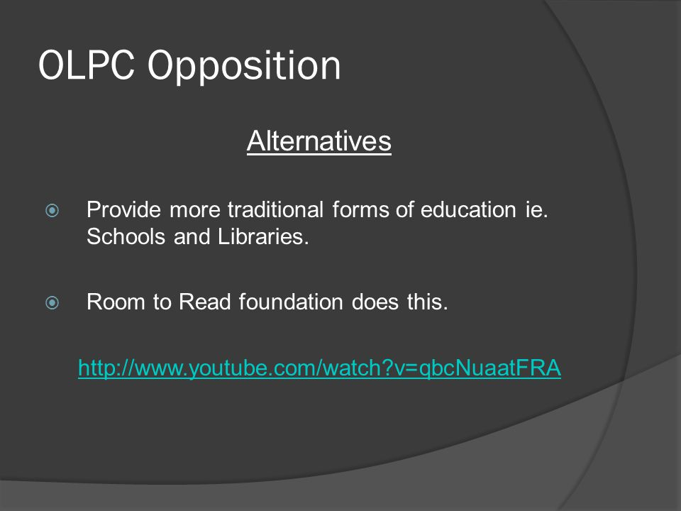 OLPC Opposition Alternatives Provide more traditional forms of education ie. Schools and Libraries. Room to Read foundation does this. http://www.yout