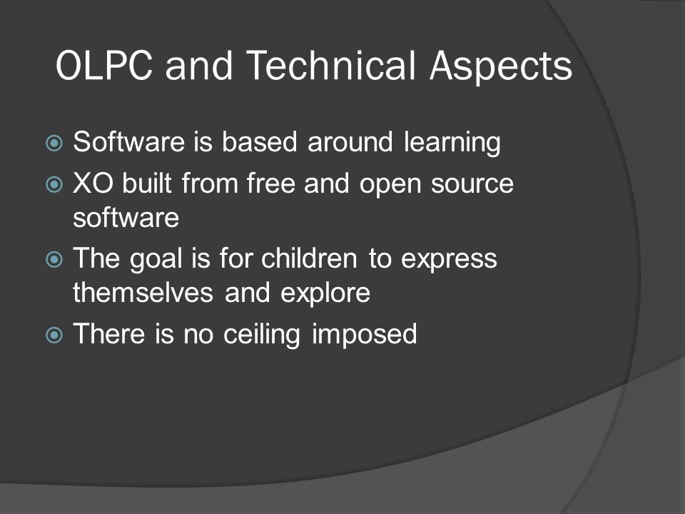 OLPC and Technical Aspects Software is based around learning XO built from free and open source software The goal is for children to express themselves and explore There is no ceiling imposed