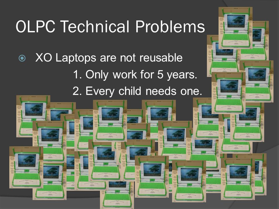 OLPC Technical Problems XO Laptops are not reusable 1. Only work for 5 years. 2. Every child needs one.