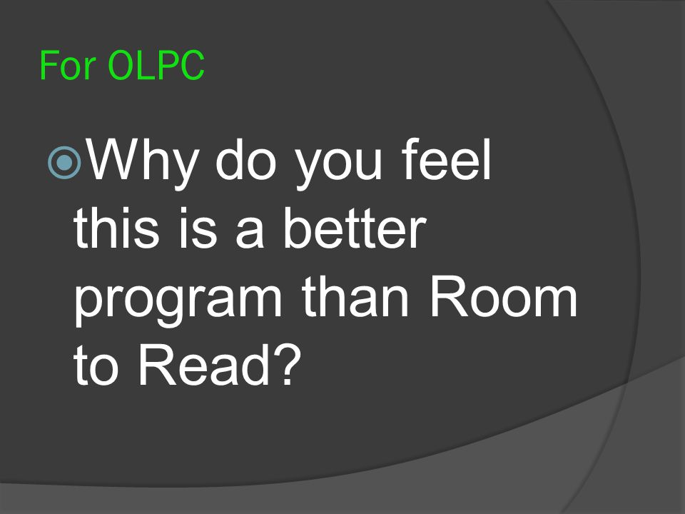 For OLPC Why do you feel this is a better program than Room to Read