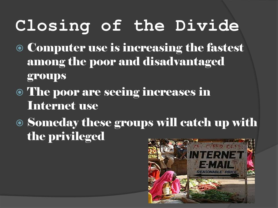 Closing of the Divide Computer use is increasing the fastest among the poor and disadvantaged groups The poor are seeing increases in Internet use Someday these groups will catch up with the privileged
