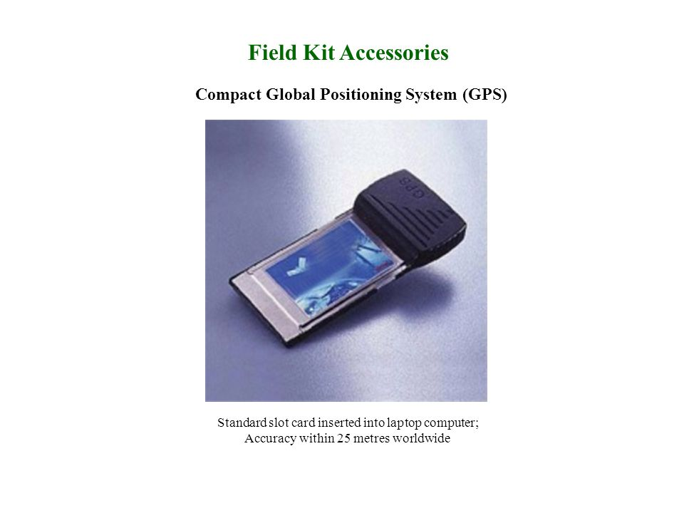 Field Kit Accessories Compact Global Positioning System (GPS) Standard slot card inserted into laptop computer; Accuracy within 25 metres worldwide