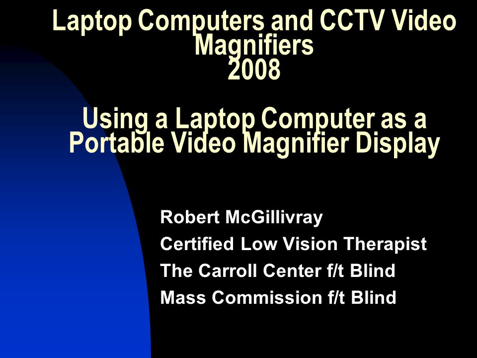 Laptop Computers and CCTV Video Magnifiers 2008 Using a Laptop Computer as a Portable Video Magnifier Display Robert McGillivray Certified Low Vision