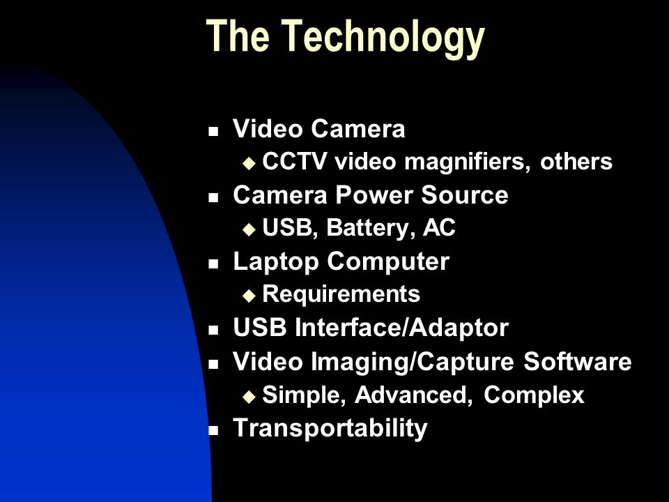 The Technology Video Camera CCTV video magnifiers, others Camera Power Source USB, Battery, AC Laptop Computer Requirements USB Interface/Adaptor Vide