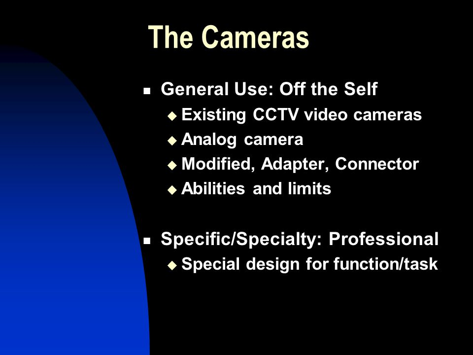 The Cameras General Use: Off the Self Existing CCTV video cameras Analog camera Modified, Adapter, Connector Abilities and limits Specific/Specialty: