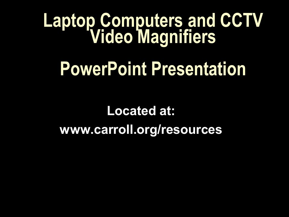 Laptop Computers and CCTV Video Magnifiers PowerPoint Presentation Located at: www.carroll.org/resources