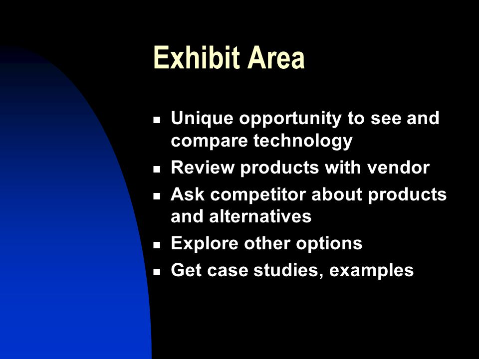 Exhibit Area Unique opportunity to see and compare technology Review products with vendor Ask competitor about products and alternatives Explore other
