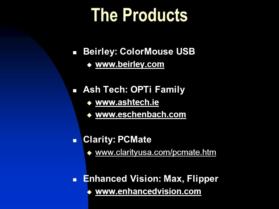 The Products Beirley: ColorMouse USB www.beirley.com Ash Tech: OPTi Family www.ashtech.ie www.eschenbach.com Clarity: PCMate www.clarityusa.com/pcmate