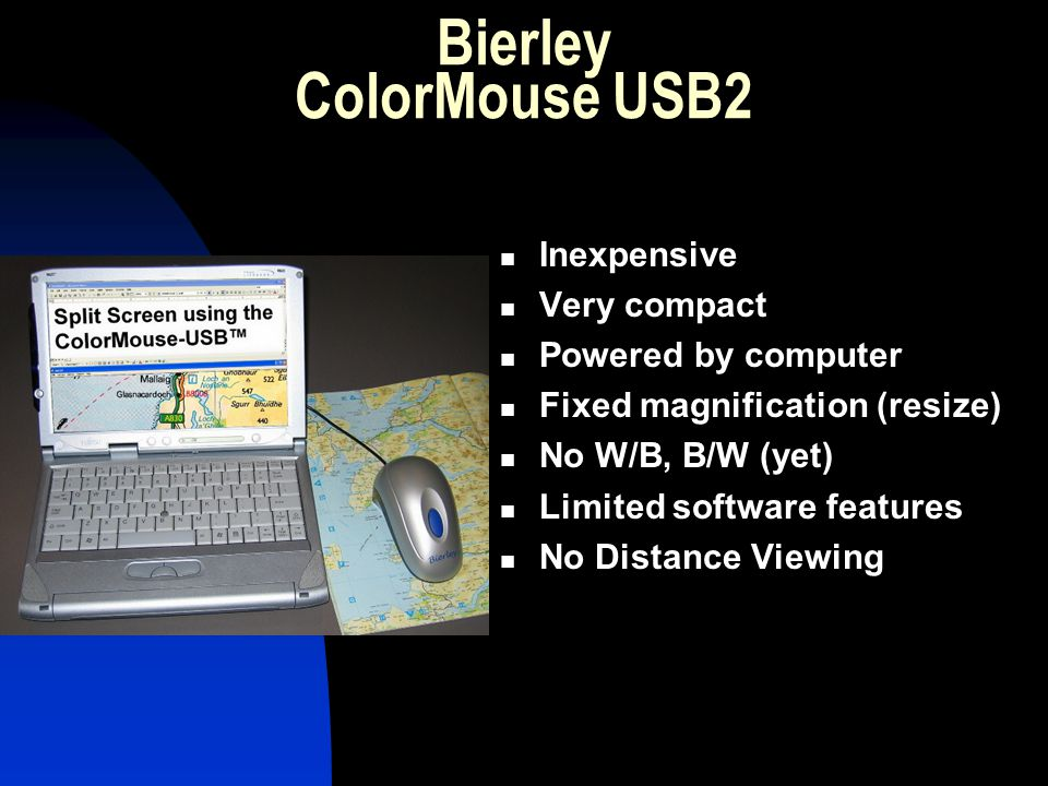 Bierley ColorMouse USB2 Inexpensive Very compact Powered by computer Fixed magnification (resize) No W/B, B/W (yet) Limited software features No Dista
