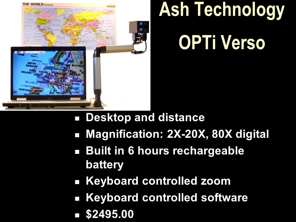 Ash Technology OPTi Verso Desktop and distance Magnification: 2X-20X, 80X digital Built in 6 hours rechargeable battery Keyboard controlled zoom Keybo