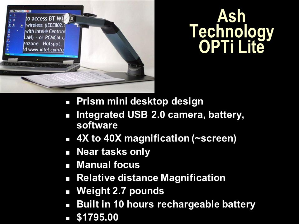 Ash Technology OPTi Lite Prism mini desktop design Integrated USB 2.0 camera, battery, software 4X to 40X magnification (~screen) Near tasks only Manu