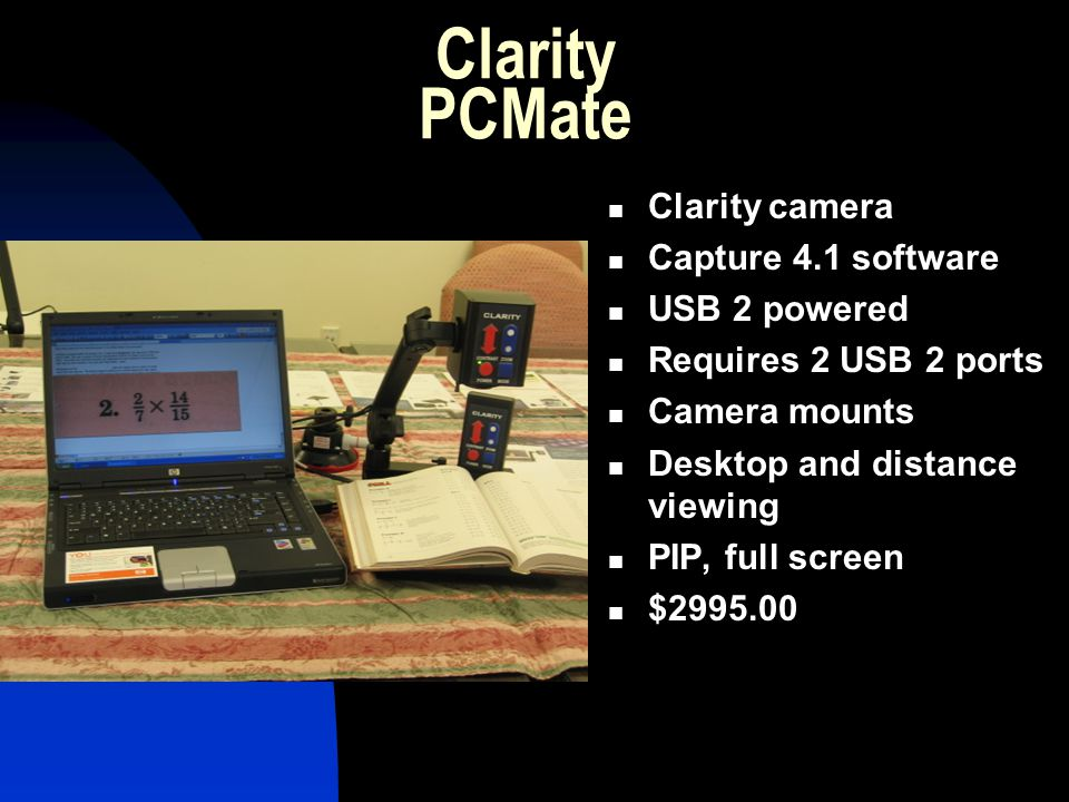 Clarity PCMate Clarity camera Capture 4.1 software USB 2 powered Requires 2 USB 2 ports Camera mounts Desktop and distance viewing PIP, full screen $2
