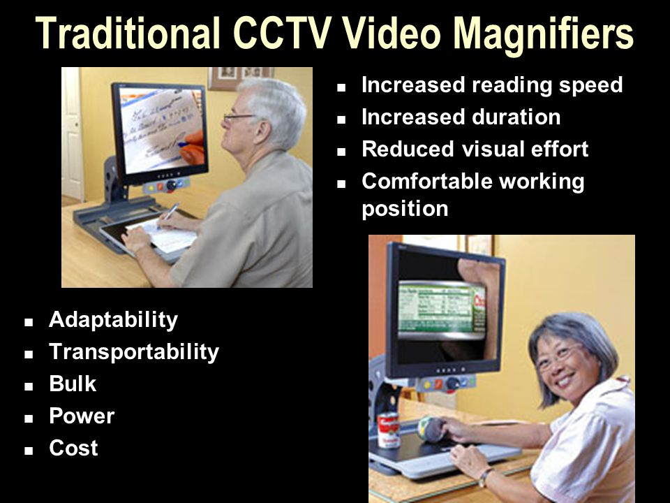 Traditional CCTV Video Magnifiers Adaptability Transportability Bulk Power Cost Increased reading speed Increased duration Reduced visual effort Comfo