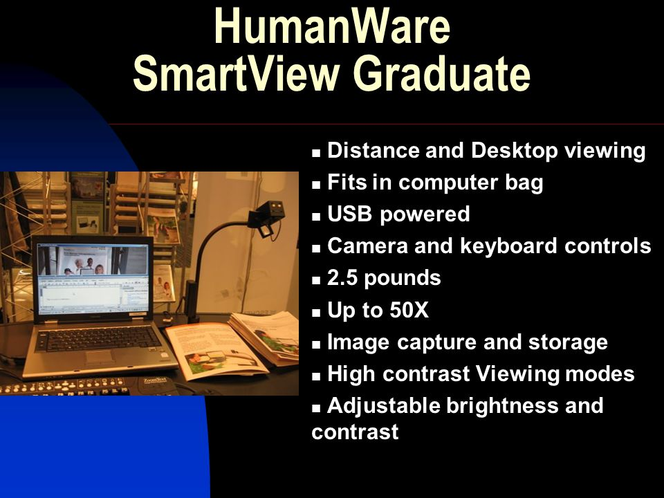HumanWare SmartView Graduate Distance and Desktop viewing Fits in computer bag USB powered Camera and keyboard controls 2.5 pounds Up to 50X Image cap