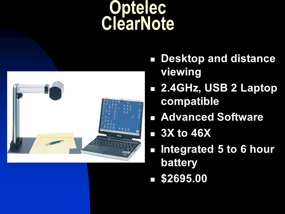 Optelec ClearNote Desktop and distance viewing 2.4GHz, USB 2 Laptop compatible Advanced Software 3X to 46X Integrated 5 to 6 hour battery $2695.00