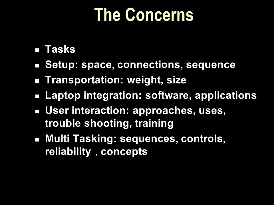 The Concerns Tasks Setup: space, connections, sequence Transportation: weight, size Laptop integration: software, applications User interaction: appro