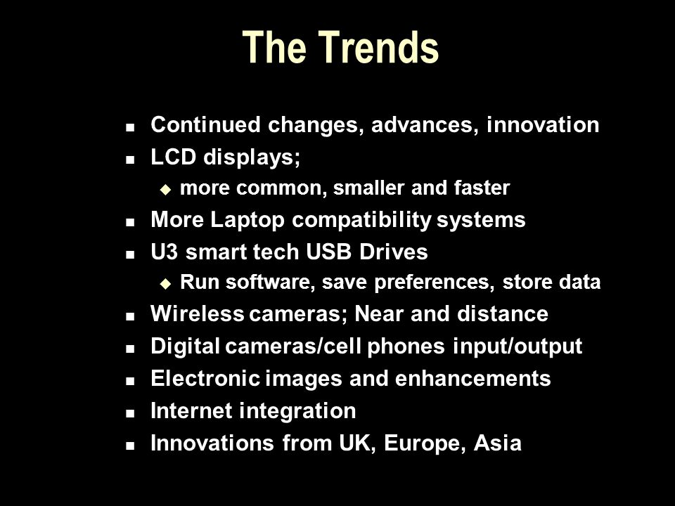 The Trends Continued changes, advances, innovation LCD displays; more common, smaller and faster More Laptop compatibility systems U3 smart tech USB D