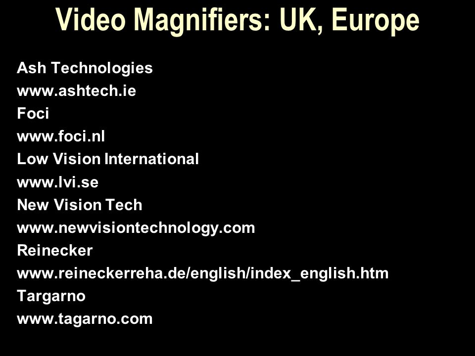 Video Magnifiers: UK, Europe Ash Technologies www.ashtech.ie Foci www.foci.nl Low Vision International www.lvi.se New Vision Tech www.newvisiontechnol