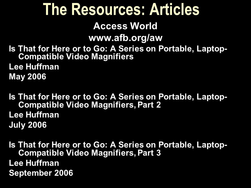 The Resources: Articles Access World www.afb.org/aw Is That for Here or to Go: A Series on Portable, Laptop- Compatible Video Magnifiers Lee Huffman M